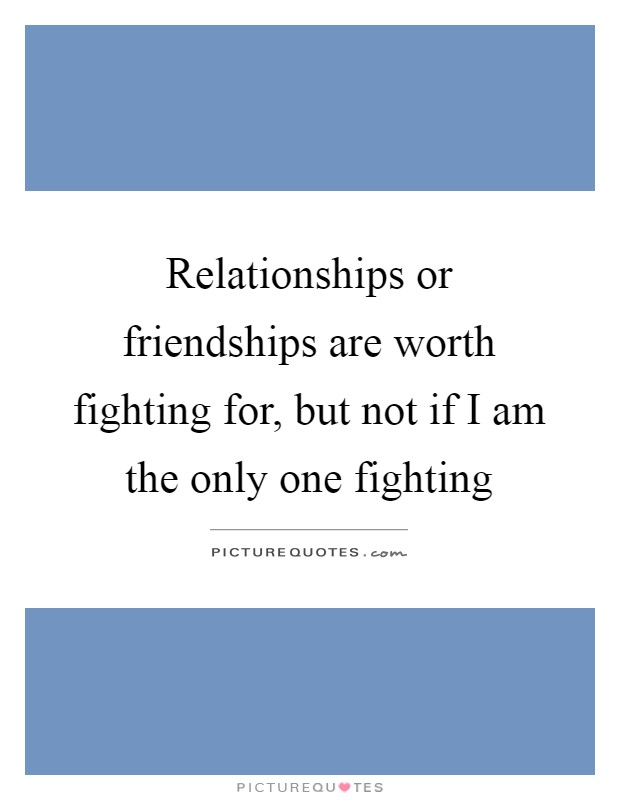 Relationships or friendships are worth fighting for, but not if I am the only one fighting Picture Quote #1
