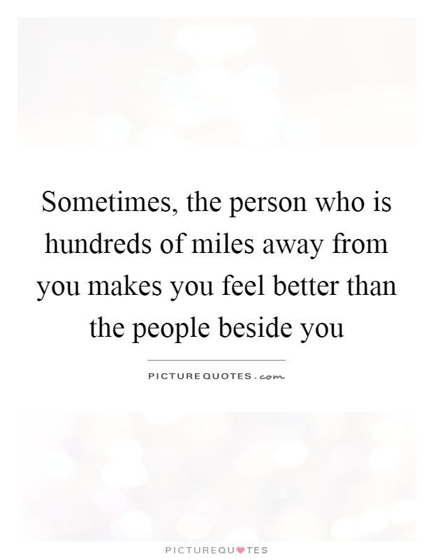 Sometimes, the person who is hundreds of miles away from you makes you feel better than the people beside you Picture Quote #1