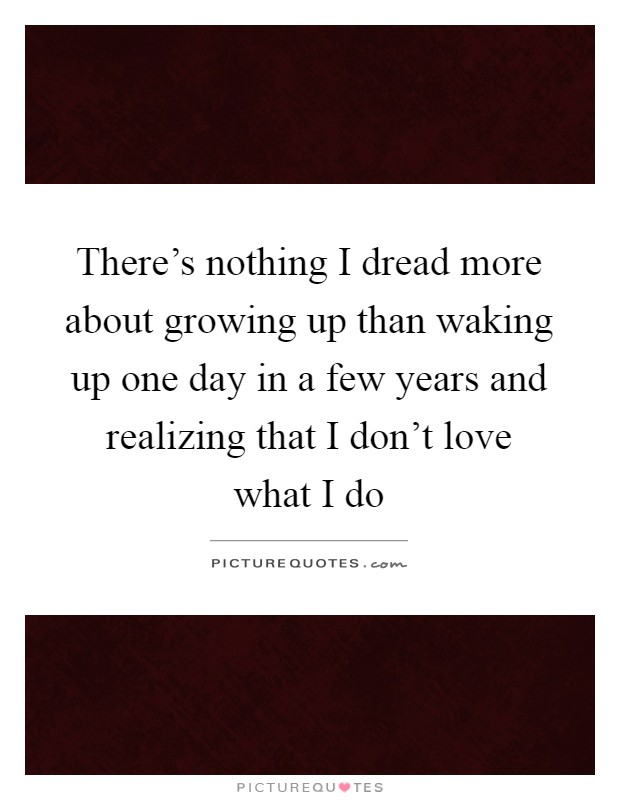 There's nothing I dread more about growing up than waking up one day in a few years and realizing that I don't love what I do Picture Quote #1