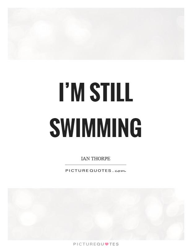 I'm still swimming Picture Quote #1