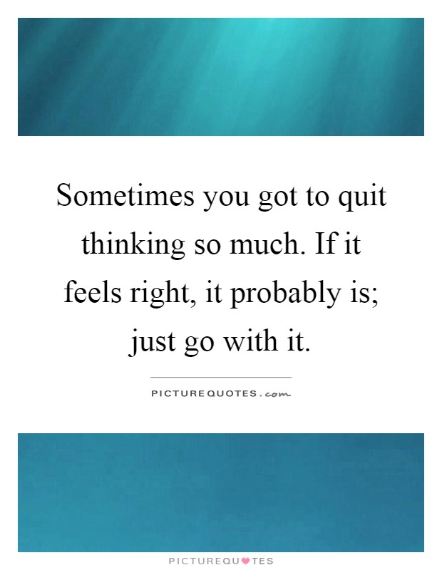 Sometimes you got to quit thinking so much. If it feels right, it probably is; just go with it Picture Quote #1