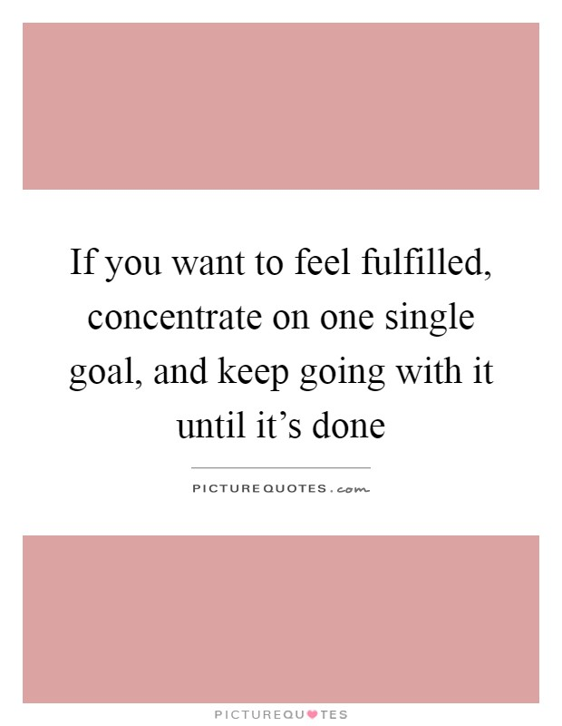 If you want to feel fulfilled, concentrate on one single goal, and keep going with it until it's done Picture Quote #1