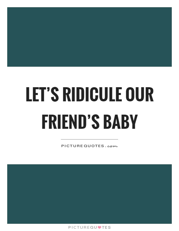 Let's ridicule our friend's baby | Picture Quotes