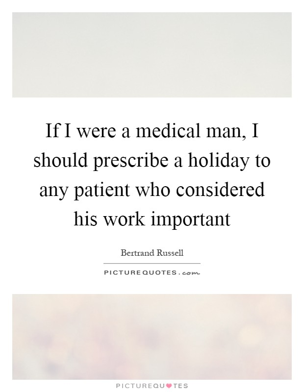If I were a medical man, I should prescribe a holiday to any patient who considered his work important Picture Quote #1