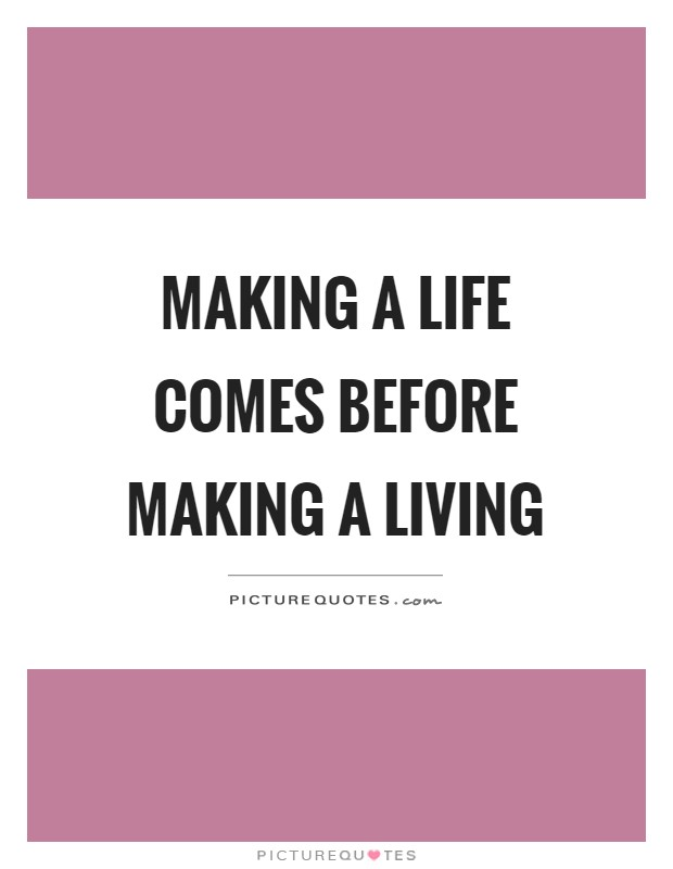 Making a life comes before making a living Picture Quote #1