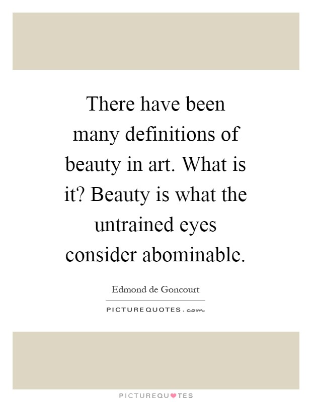 There have been many definitions of beauty in art. What is it? Beauty is what the untrained eyes consider abominable Picture Quote #1