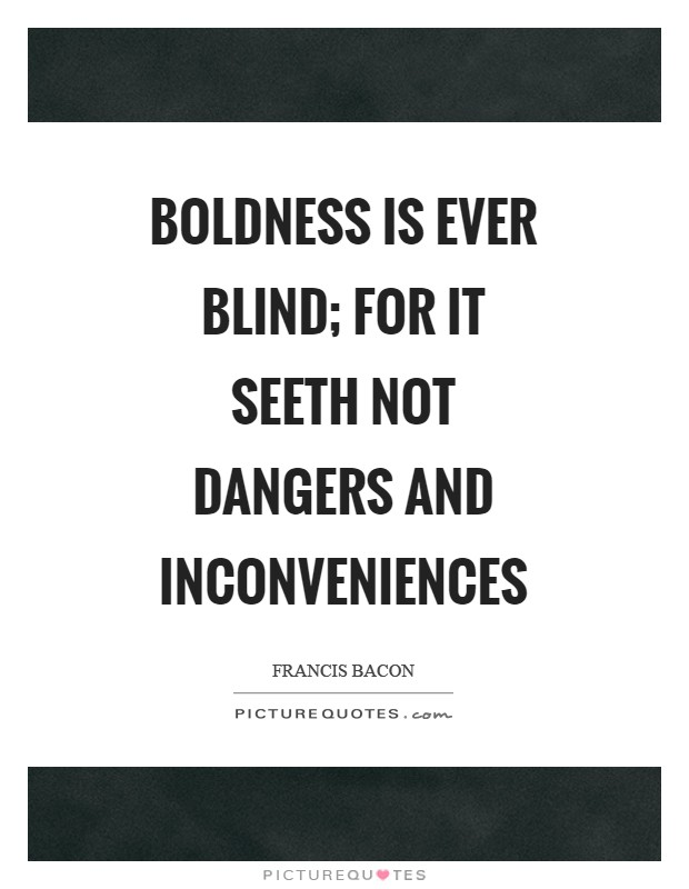 Boldness is ever blind; for it seeth not dangers and inconveniences Picture Quote #1