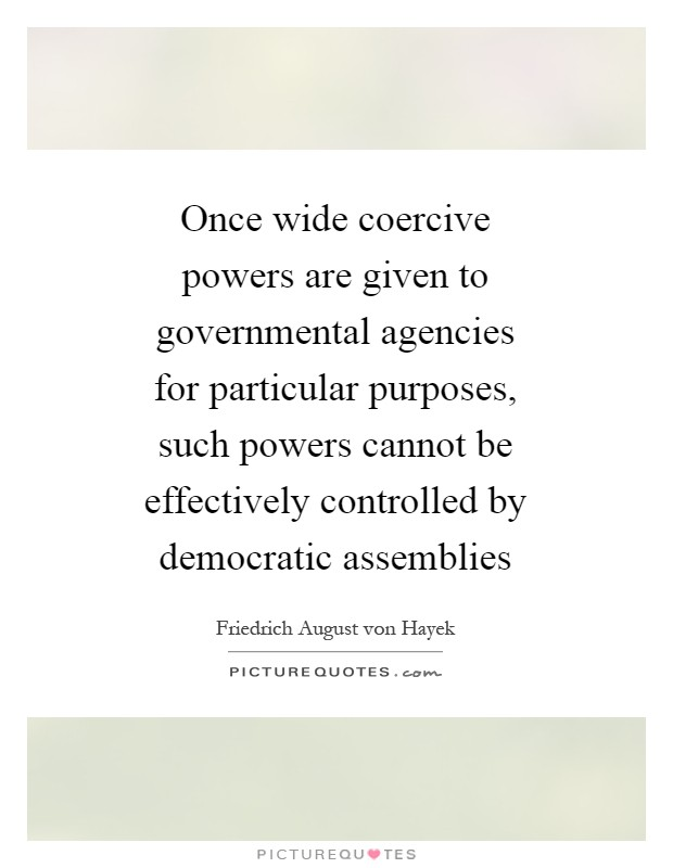 Once wide coercive powers are given to governmental agencies for particular purposes, such powers cannot be effectively controlled by democratic assemblies Picture Quote #1