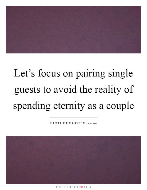 Let's focus on pairing single guests to avoid the reality of spending eternity as a couple Picture Quote #1