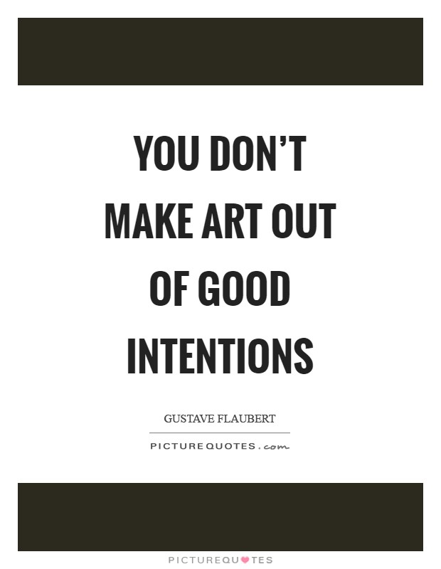 You don't make art out of good intentions Picture Quote #1