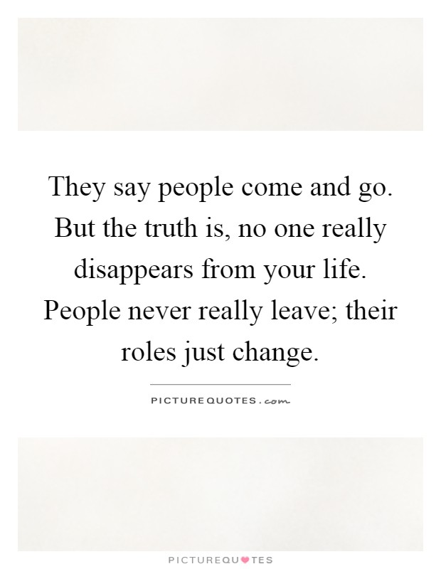They say people come and go. But the truth is, no one really disappears from your life. People never really leave; their roles just change Picture Quote #1