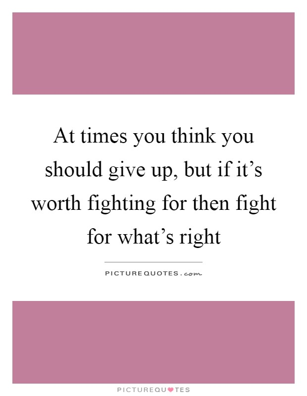 At times you think you should give up, but if it's worth fighting for then fight for what's right Picture Quote #1