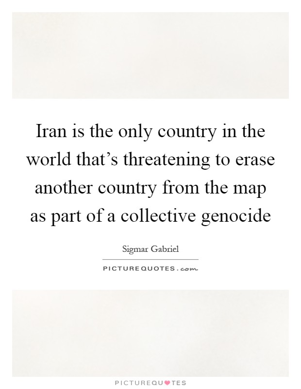 Iran is the only country in the world that's threatening to erase another country from the map as part of a collective genocide Picture Quote #1