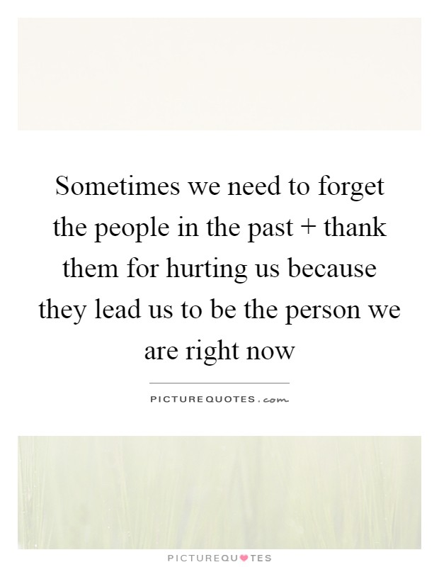 Sometimes we need to forget the people in the past   thank them for hurting us because they lead us to be the person we are right now Picture Quote #1