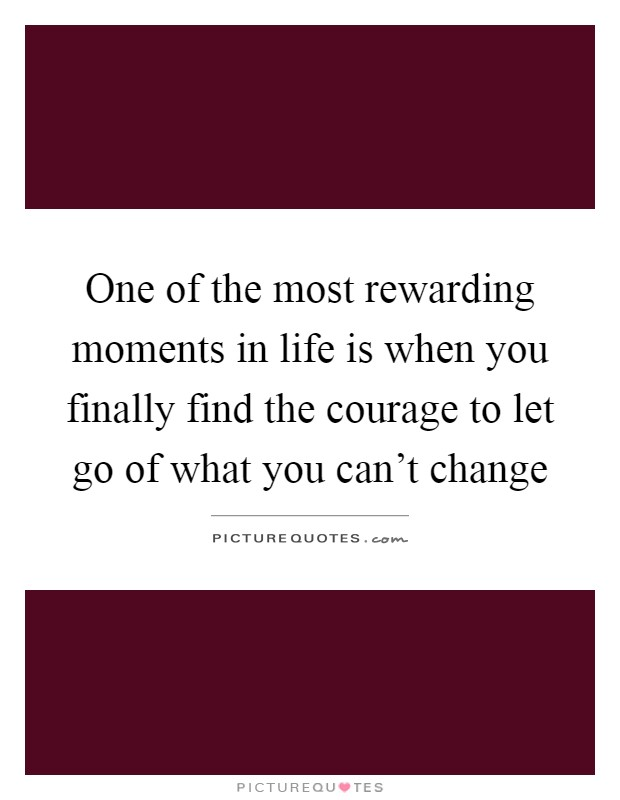 One of the most rewarding moments in life is when you finally find the courage to let go of what you can't change Picture Quote #1