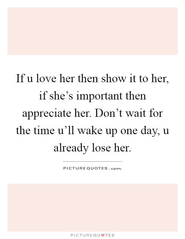If u love her then show it to her, if she's important then appreciate her. Don't wait for the time u'll wake up one day, u already lose her Picture Quote #1