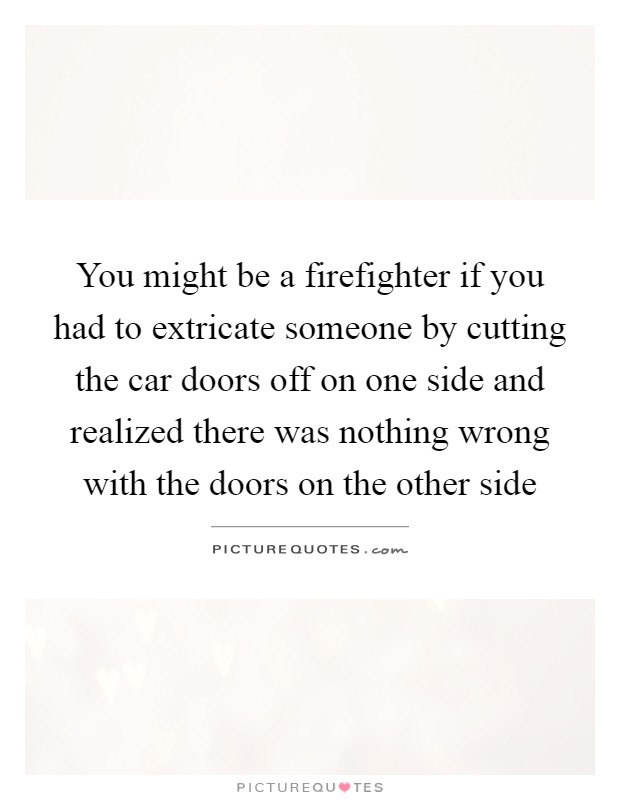 You might be a firefighter if you had to extricate someone by cutting the car doors off on one side and realized there was nothing wrong with the doors on the other side Picture Quote #1