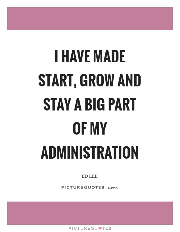 I have made start, grow and stay a big part of my administration Picture Quote #1