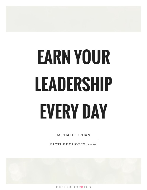 Earn your leadership every day Picture Quote #1