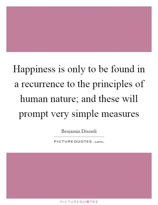 Happiness is only to be found in a recurrence to the principles of human nature; and these will prompt very simple measures Picture Quote #1