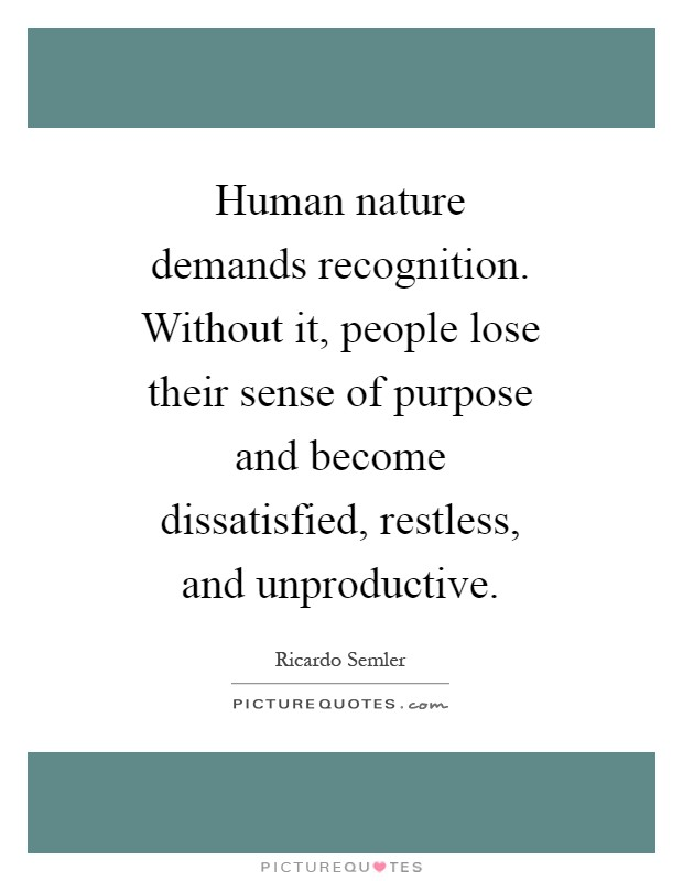 Human nature demands recognition. Without it, people lose their sense of purpose and become dissatisfied, restless, and unproductive Picture Quote #1