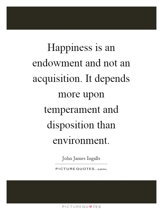 Happiness is an endowment and not an acquisition. It depends more upon temperament and disposition than environment Picture Quote #1