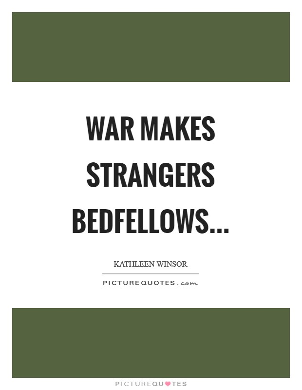 War makes strangers bedfellows Picture Quote #1