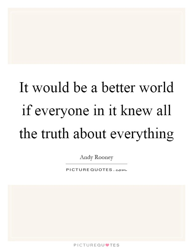 It would be a better world if everyone in it knew all the truth about everything Picture Quote #1