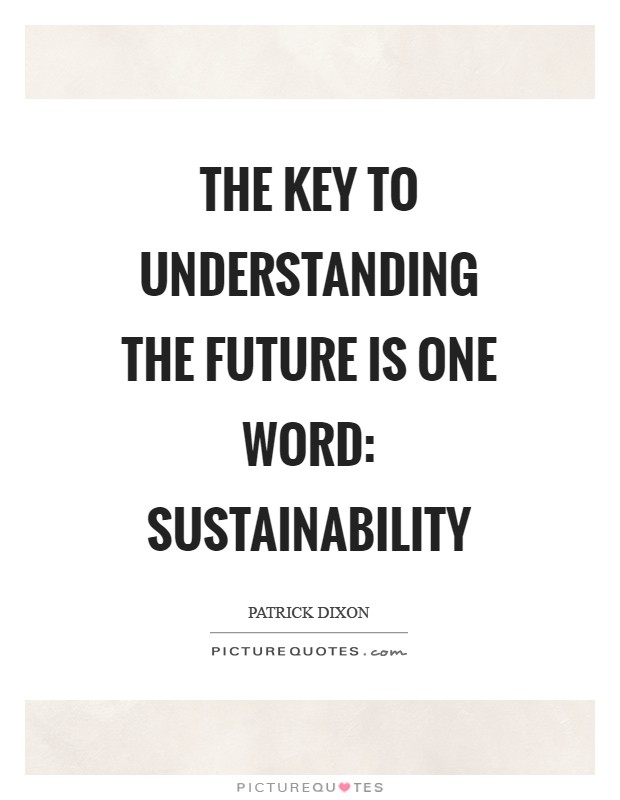 The key to understanding the future is one word: sustainability Picture Quote #1