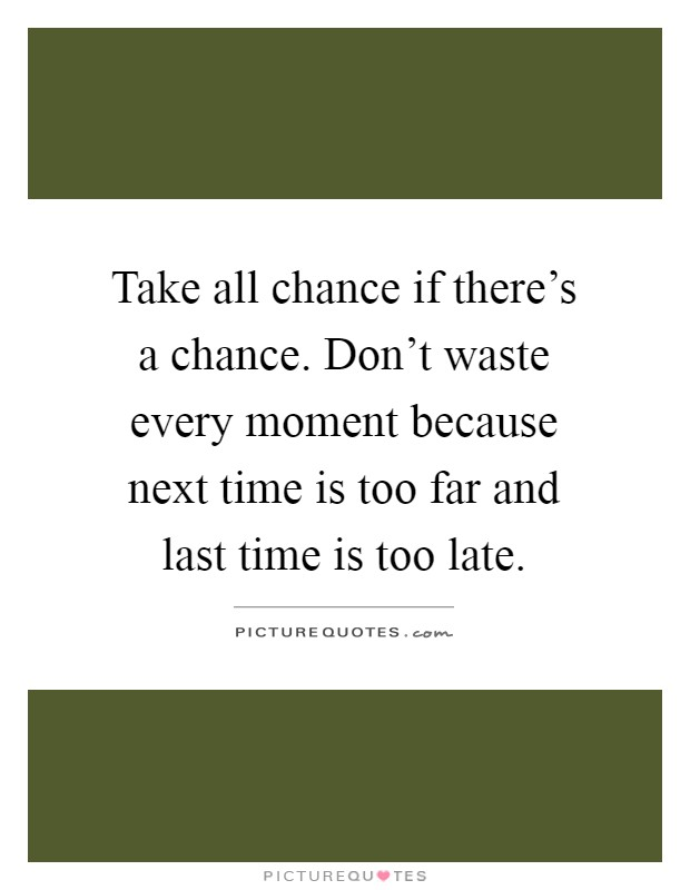 Take all chance if there's a chance. Don't waste every moment because next time is too far and last time is too late Picture Quote #1