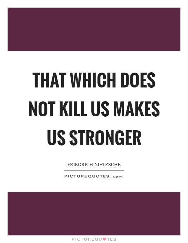 That which does not kill us makes us stronger Picture Quote #1