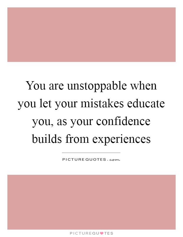 You are unstoppable when you let your mistakes educate you, as your confidence builds from experiences Picture Quote #1