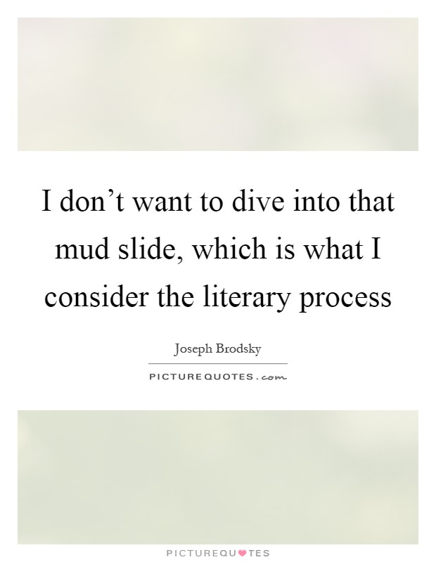 I don't want to dive into that mud slide, which is what I consider the literary process Picture Quote #1