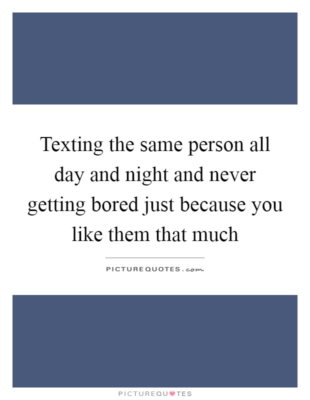Texting the same person all day and night and never getting bored just because you like them that much Picture Quote #1