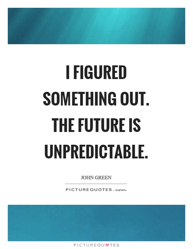 I figured something out. The future is unpredictable Picture Quote #1