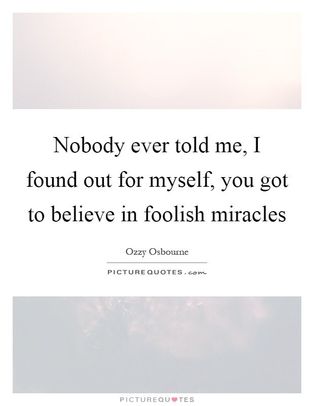 Nobody ever told me, I found out for myself, you got to believe in foolish miracles Picture Quote #1