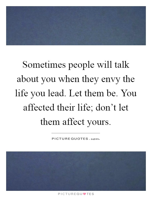 Sometimes people will talk about you when they envy the life you lead. Let them be. You affected their life; don't let them affect yours Picture Quote #1
