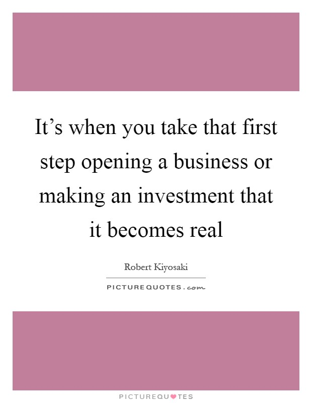 It's when you take that first step opening a business or making an investment that it becomes real Picture Quote #1