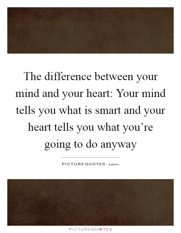 The difference between your mind and your heart: Your mind tells you what is smart and your heart tells you what you're going to do anyway Picture Quote #1