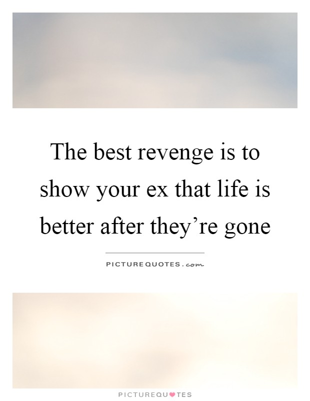 The best revenge is to show your ex that life is better after they're gone Picture Quote #1