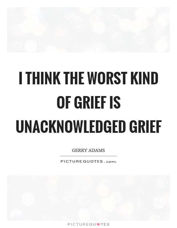 I think the worst kind of grief is unacknowledged grief Picture Quote #1