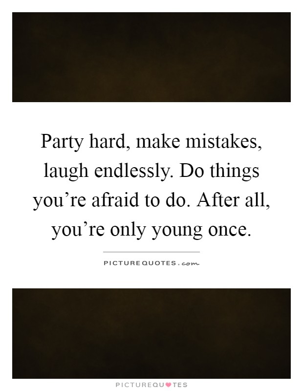 Party hard, make mistakes, laugh endlessly. Do things you're afraid to do. After all, you're only young once Picture Quote #1