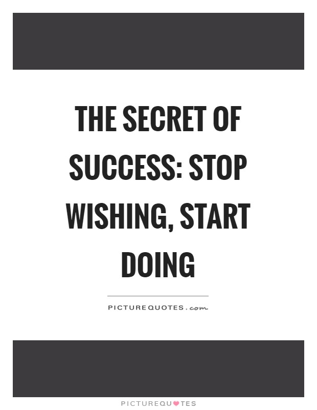 The secret of success: stop wishing, start doing Picture Quote #1