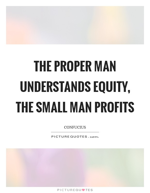 The proper man understands equity, the small man profits Picture Quote #1