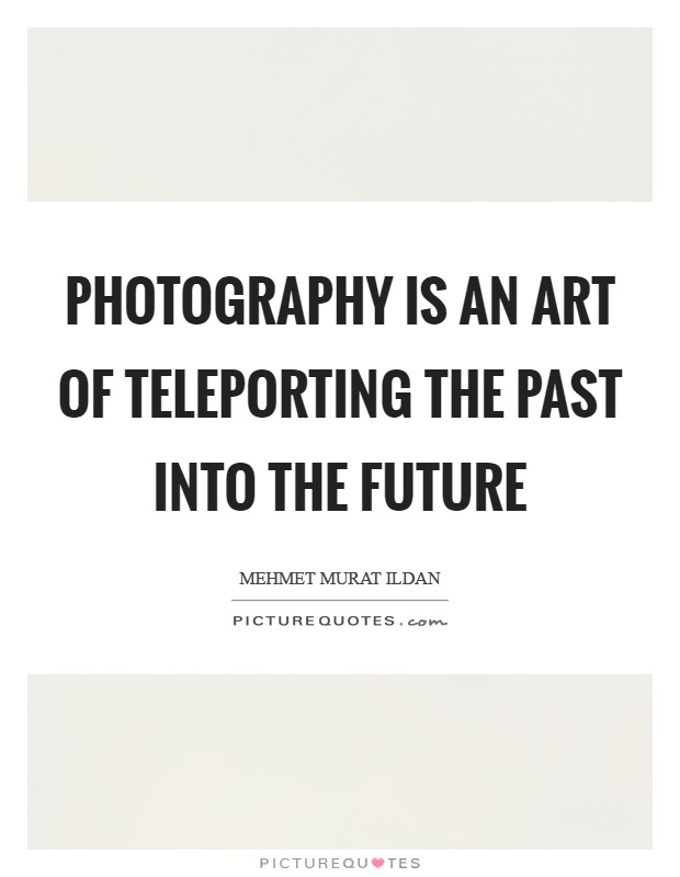 Photography is an art of teleporting the past into the future Picture Quote #1