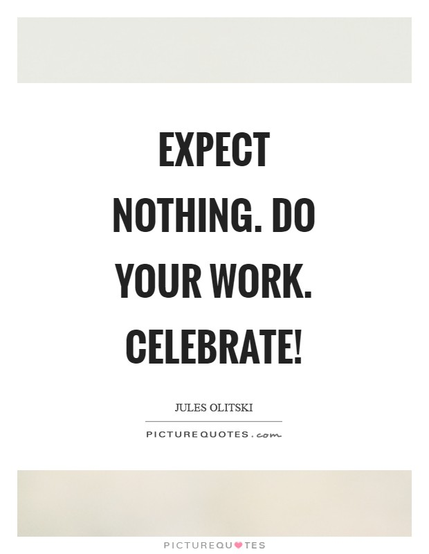 Expect nothing. Do your work. Celebrate! Picture Quote #1
