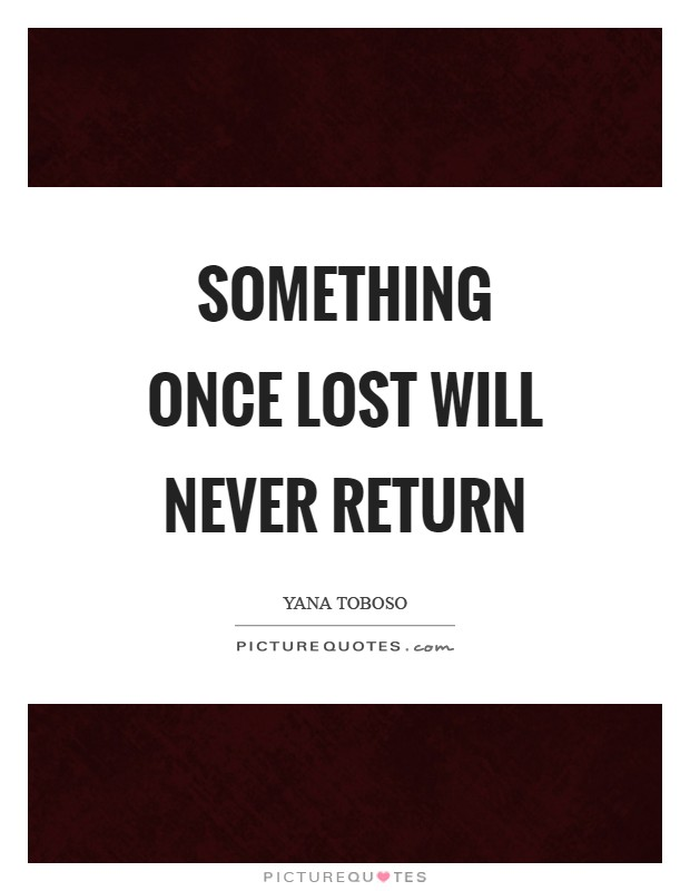 Something once lost will never return Picture Quote #1