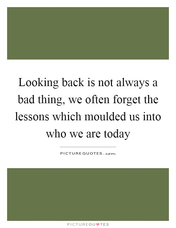 Looking back is not always a bad thing, we often forget the lessons which moulded us into who we are today Picture Quote #1