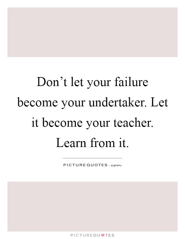 Don't let your failure become your undertaker. Let it become your teacher. Learn from it Picture Quote #1