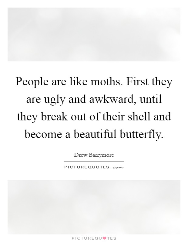 People are like moths. First they are ugly and awkward, until they break out of their shell and become a beautiful butterfly Picture Quote #1